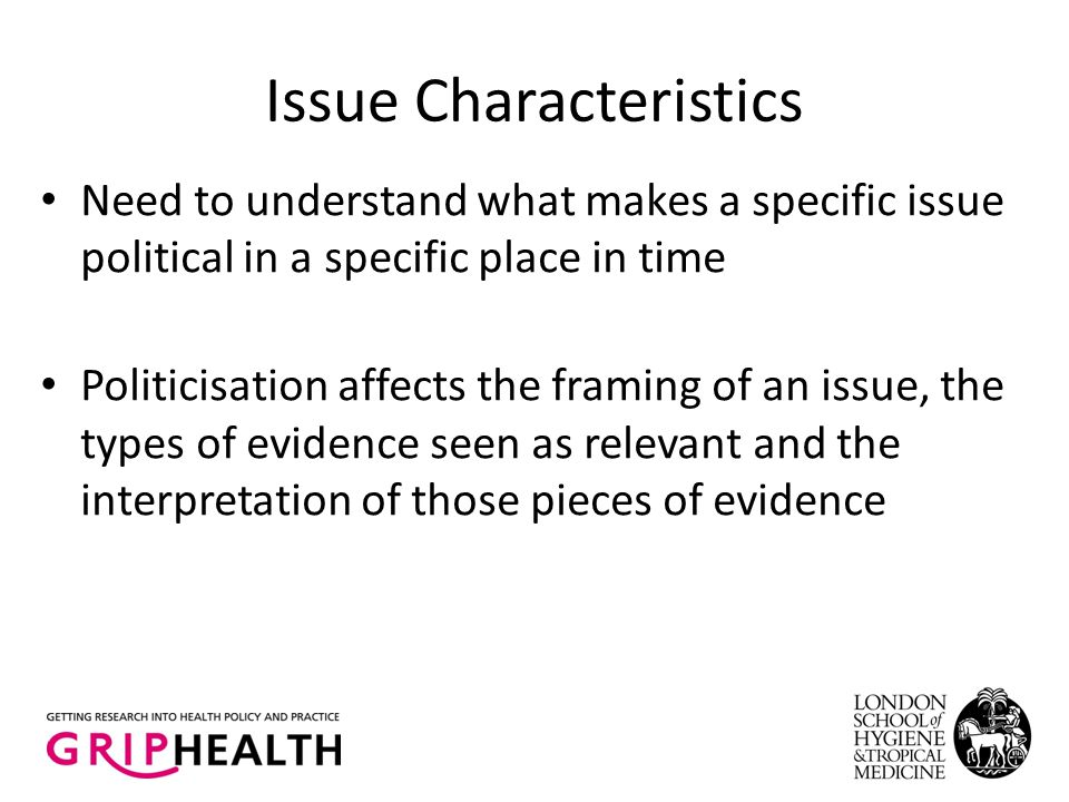 Issue Characteristics Need to understand what makes a specific issue political in a specific place in time Politicisation affects the framing of an issue, the types of evidence seen as relevant and the interpretation of those pieces of evidence