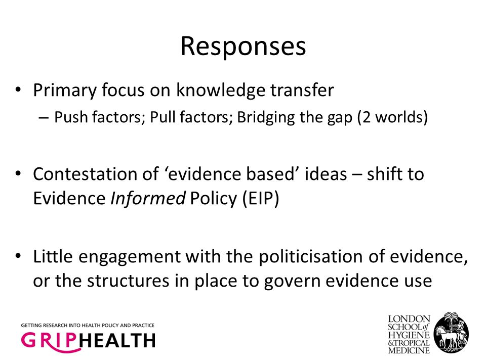 Responses Primary focus on knowledge transfer – Push factors; Pull factors; Bridging the gap (2 worlds) Contestation of 'evidence based' ideas – shift to Evidence Informed Policy (EIP) Little engagement with the politicisation of evidence, or the structures in place to govern evidence use