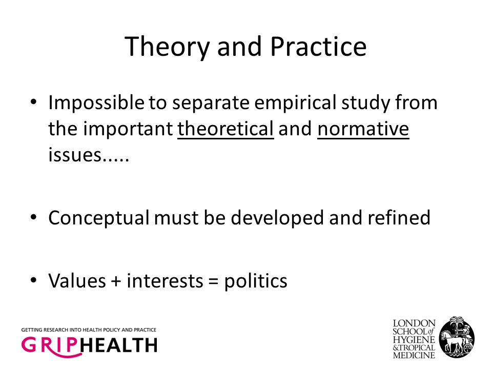 Theory and Practice Impossible to separate empirical study from the important theoretical and normative issues..... Conceptual must be developed and r