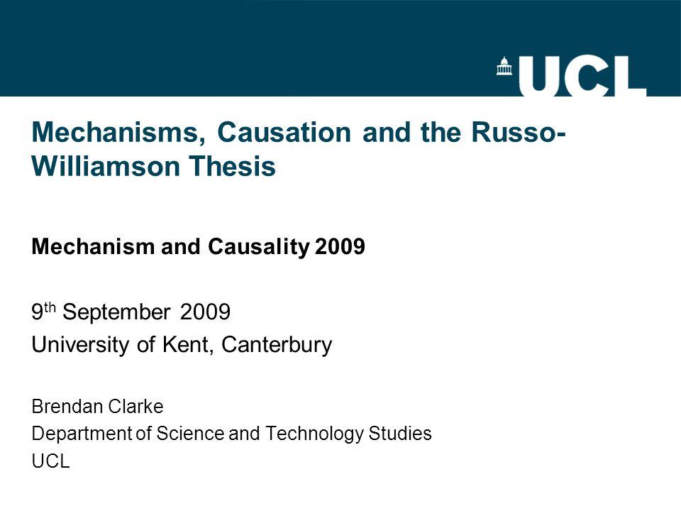 Mechanisms, Causation and the Russo- Williamson Thesis Mechanism and Causality 2009 9 th September 2009 University of Kent, Canterbury Brendan Clarke Department of Science and Technology Studies UCL