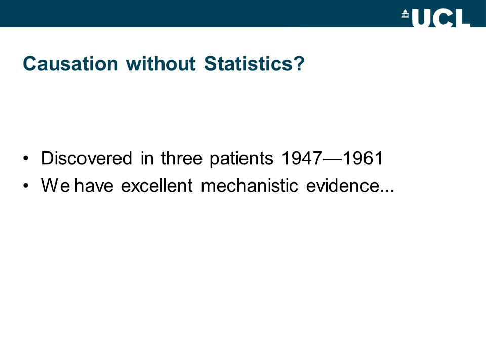 Causation without Statistics? Discovered in three patients 1947—1961 We have excellent mechanistic evidence...