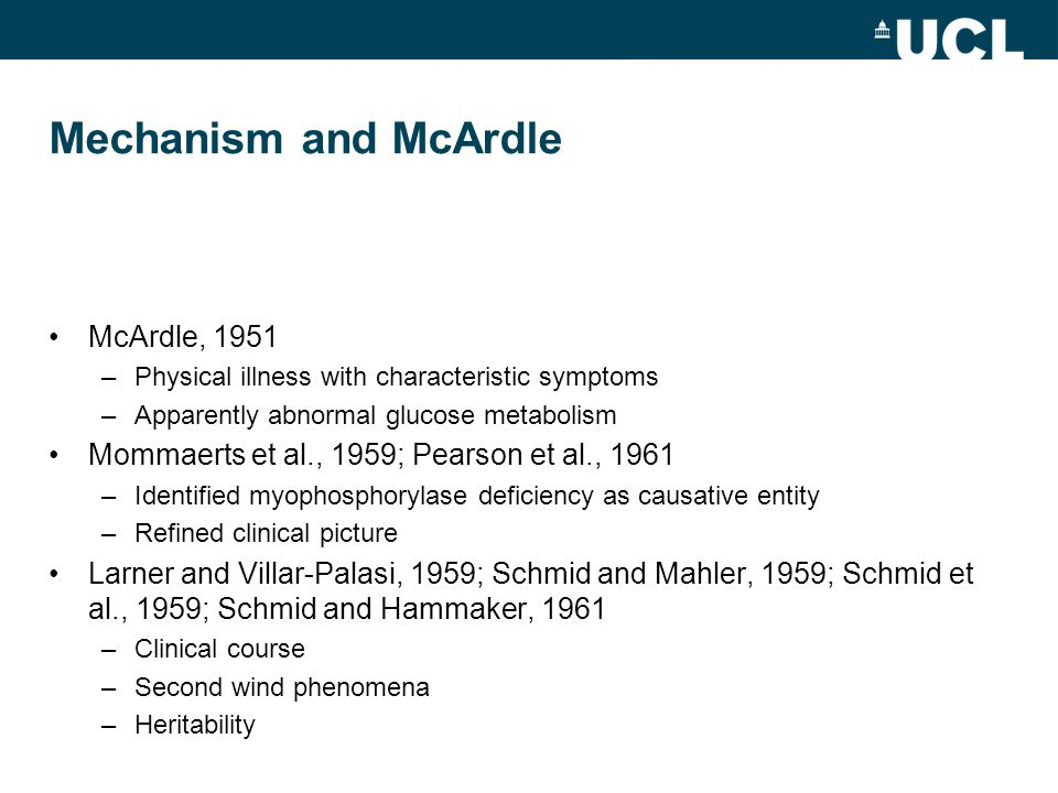 Mechanism and McArdle McArdle, 1951 –Physical illness with characteristic symptoms –Apparently abnormal glucose metabolism Mommaerts et al., 1959; Pearson et al., 1961 –Identified myophosphorylase deficiency as causative entity –Refined clinical picture Larner and Villar-Palasi, 1959; Schmid and Mahler, 1959; Schmid et al., 1959; Schmid and Hammaker, 1961 –Clinical course –Second wind phenomena –Heritability