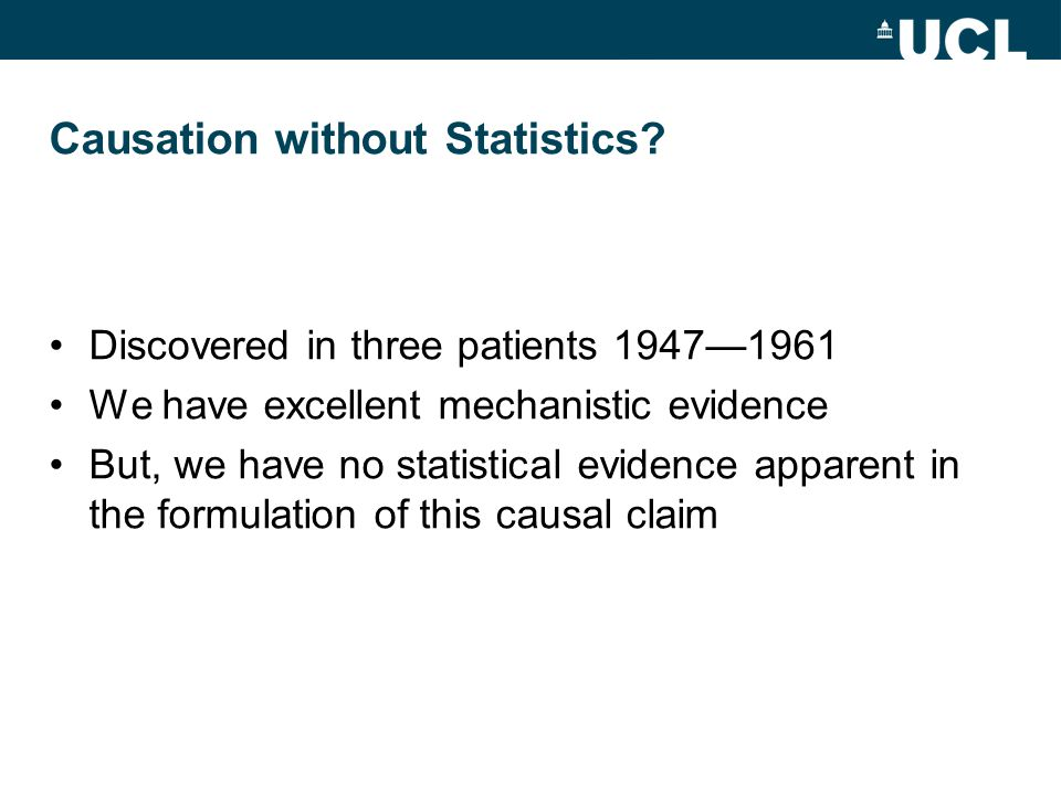 Causation without Statistics? Discovered in three patients 1947—1961 We have excellent mechanistic evidence But, we have no statistical evidence appar