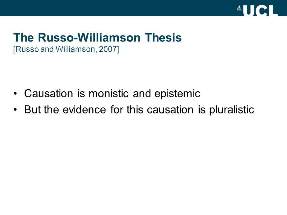 The Russo-Williamson Thesis [Russo and Williamson, 2007] Causation is monistic and epistemic But the evidence for this causation is pluralistic