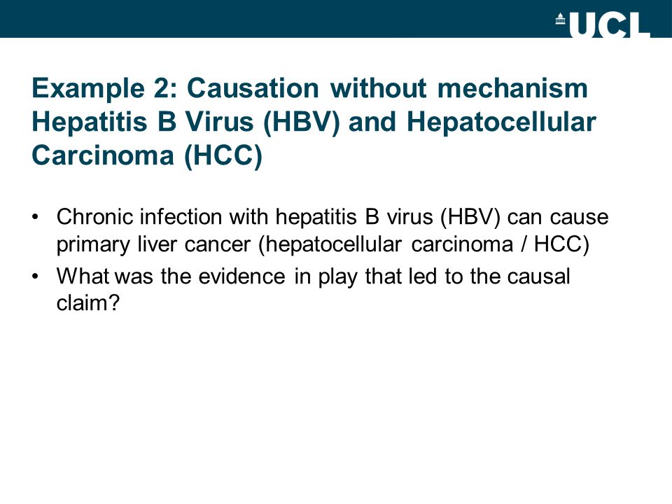 Example 2: Causation without mechanism Hepatitis B Virus (HBV) and Hepatocellular Carcinoma (HCC) Chronic infection with hepatitis B virus (HBV) can cause primary liver cancer (hepatocellular carcinoma / HCC) What was the evidence in play that led to the causal claim