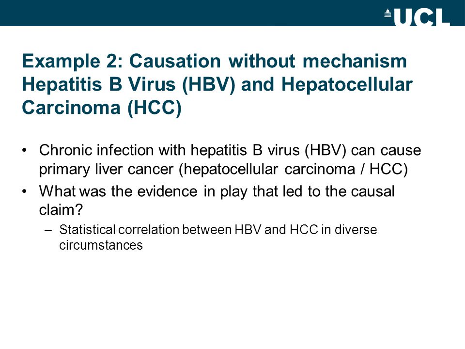 Example 2: Causation without mechanism Hepatitis B Virus (HBV) and Hepatocellular Carcinoma (HCC) Chronic infection with hepatitis B virus (HBV) can cause primary liver cancer (hepatocellular carcinoma / HCC) What was the evidence in play that led to the causal claim.