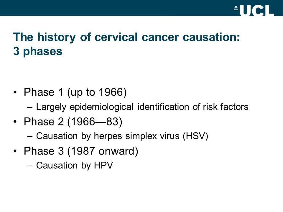 The history of cervical cancer causation: 3 phases Phase 1 (up to 1966) –Largely epidemiological identification of risk factors Phase 2 (1966—83) –Cau
