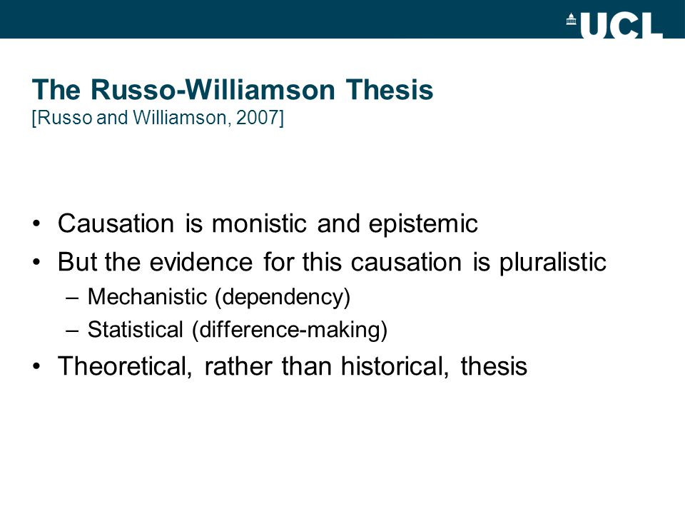 The Russo-Williamson Thesis [Russo and Williamson, 2007] Causation is monistic and epistemic But the evidence for this causation is pluralistic –Mechanistic (dependency) –Statistical (difference-making) Theoretical, rather than historical, thesis
