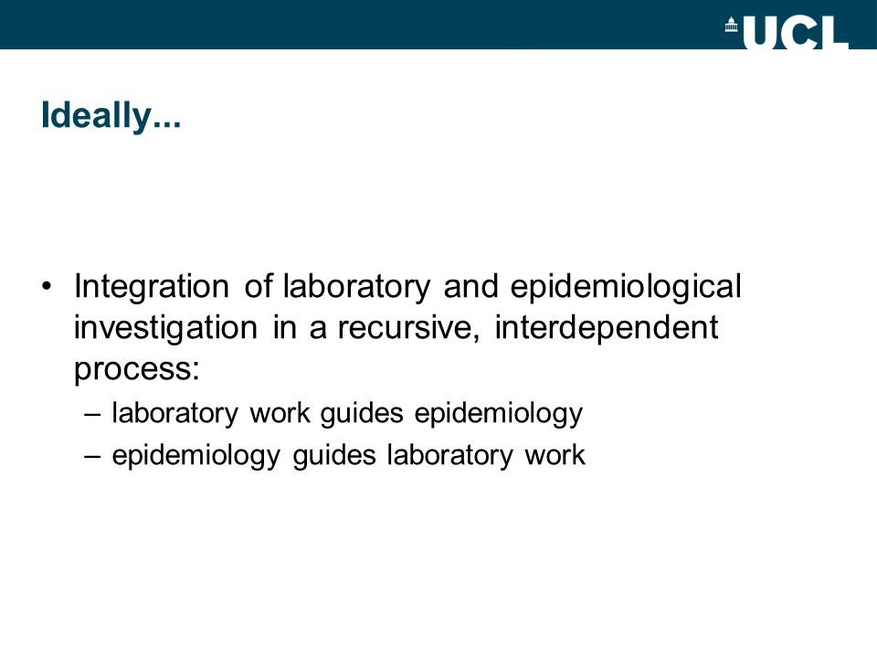 Ideally... Integration of laboratory and epidemiological investigation in a recursive, interdependent process: –laboratory work guides epidemiology –e