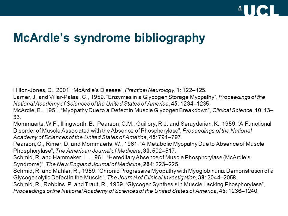 "McArdle's syndrome bibliography Hilton-Jones, D., 2001. ""McArdle's Disease"", Practical Neurology, 1: 122–125. Larner, J. and Villar-Palasi, C., 1959."