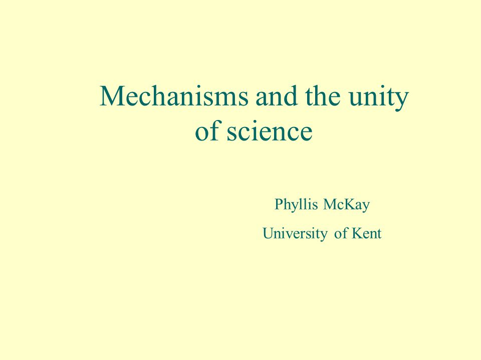 Mechanisms and the unity of science Phyllis McKay University of Kent
