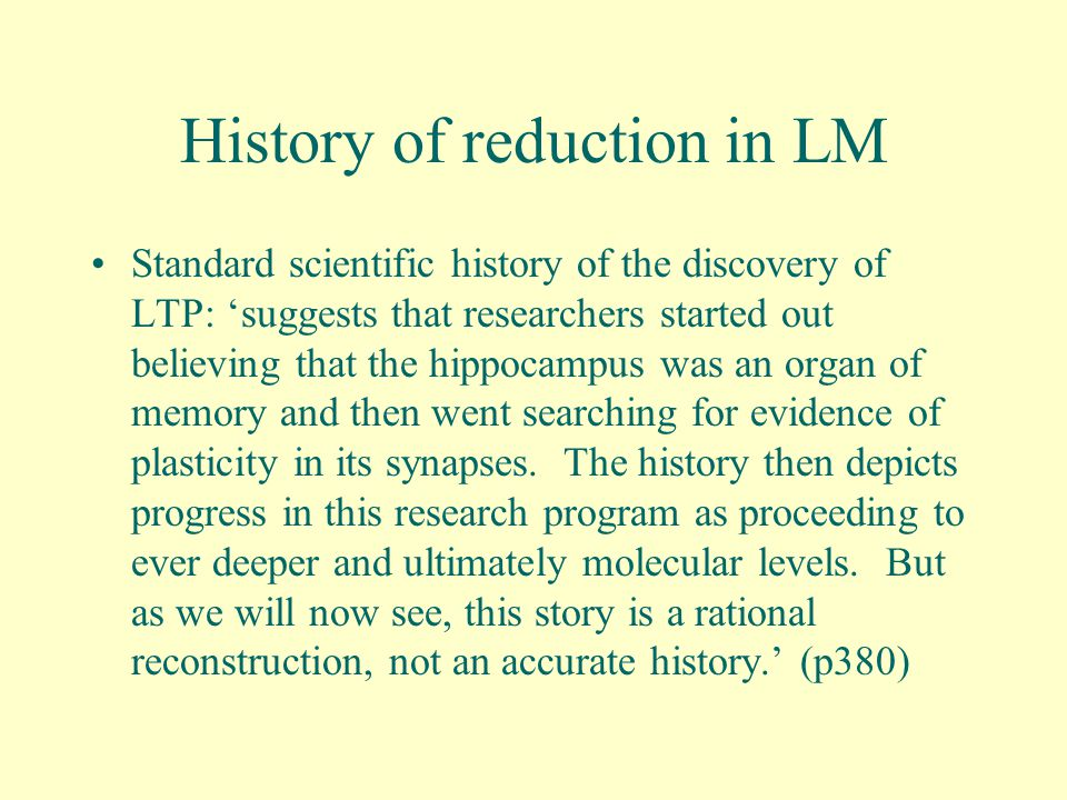 History of reduction in LM Standard scientific history of the discovery of LTP: 'suggests that researchers started out believing that the hippocampus