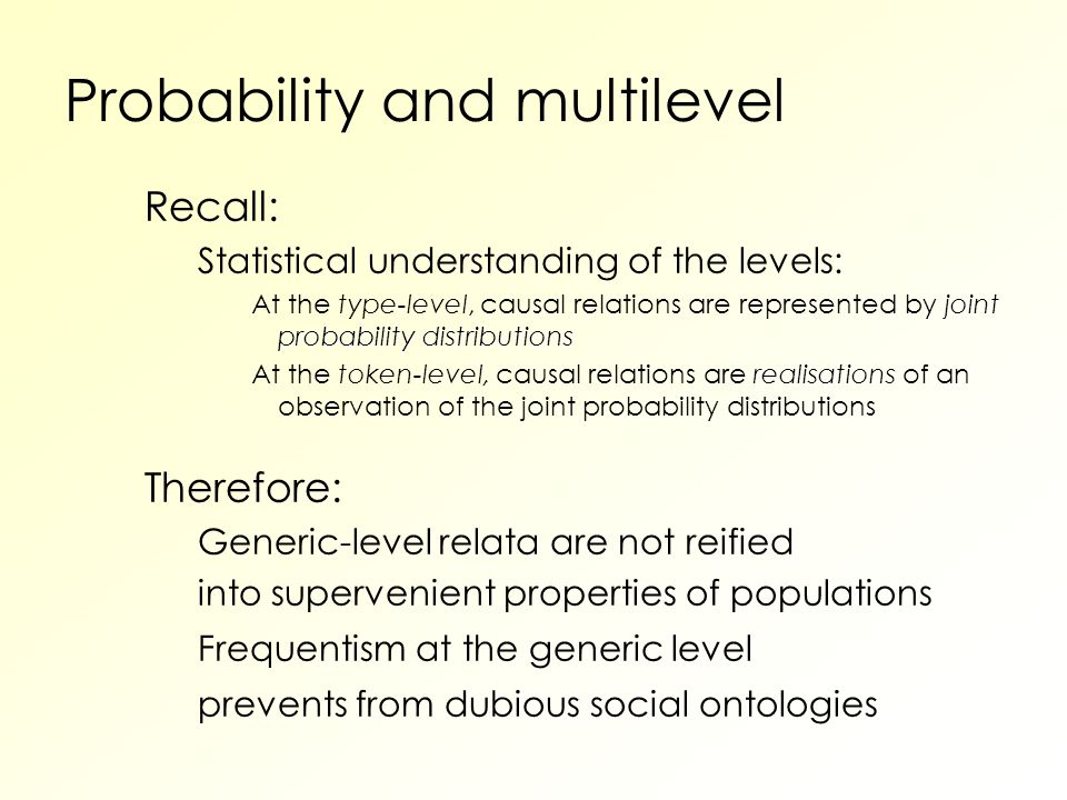 Probability and multilevel Recall: Statistical understanding of the levels: joint probability distributions At the type-level, causal relations are represented by joint probability distributions realisations At the token-level, causal relations are realisations of an observation of the joint probability distributions Therefore: Generic-level relata are not reified into supervenient properties of populations Frequentism at the generic level prevents from dubious social ontologies
