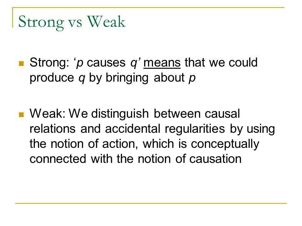 Strong vs Weak Strong: 'p causes q' means that we could produce q by bringing about p Weak: We distinguish between causal relations and accidental regularities by using the notion of action, which is conceptually connected with the notion of causation