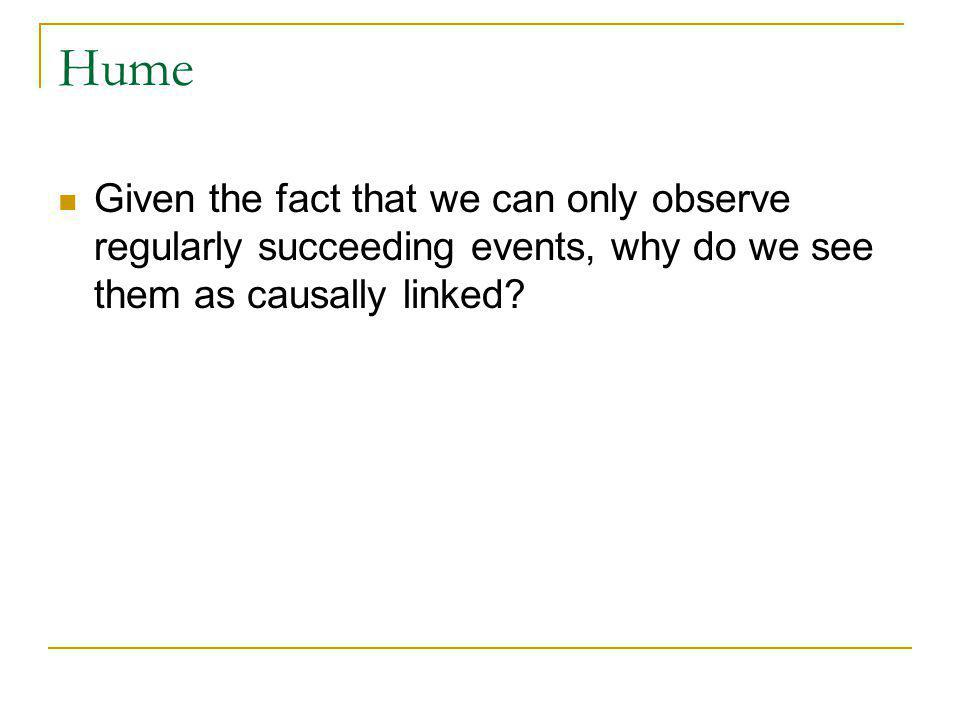 Hume Given the fact that we can only observe regularly succeeding events, why do we see them as causally linked
