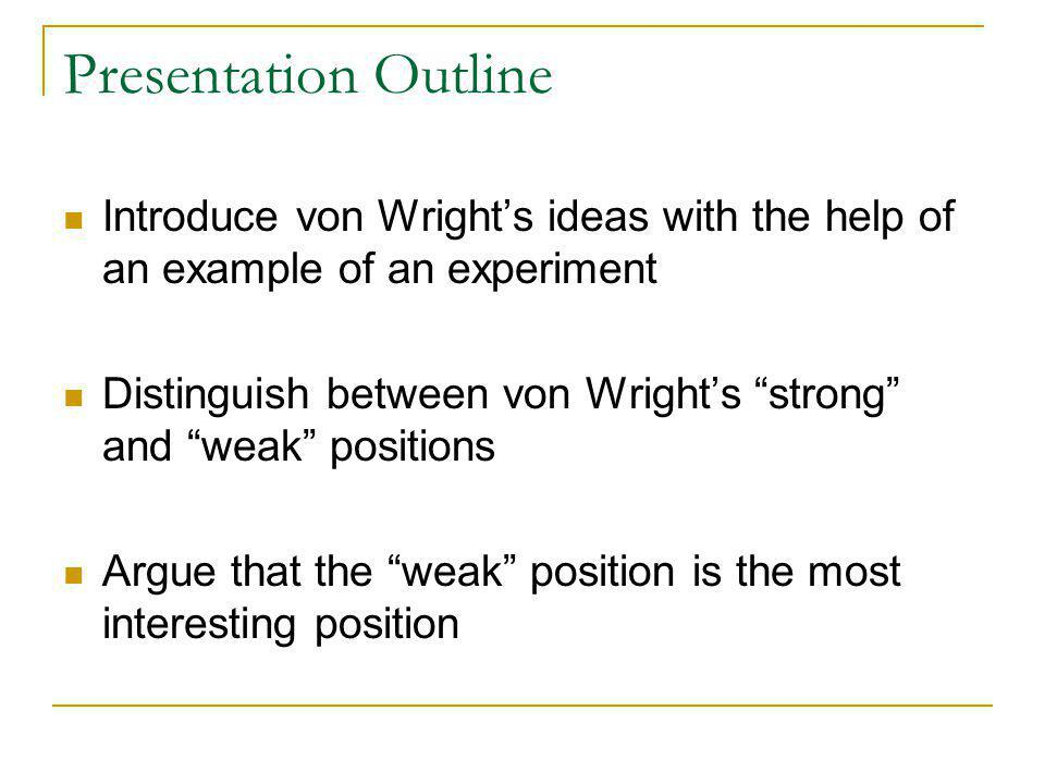 Presentation Outline Introduce von Wright's ideas with the help of an example of an experiment Distinguish between von Wright's strong and weak positions Argue that the weak position is the most interesting position