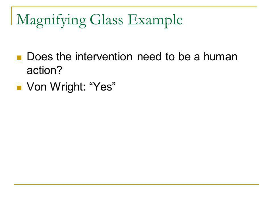Magnifying Glass Example Does the intervention need to be a human action Von Wright: Yes