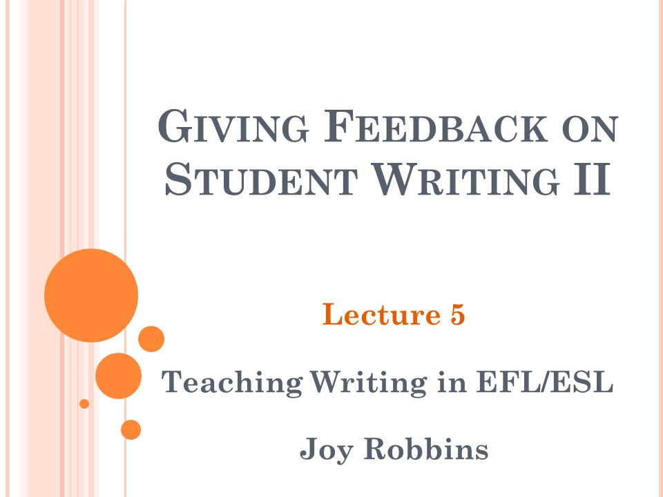G IVING F EEDBACK ON S TUDENT W RITING II Lecture 5 Teaching Writing in EFL/ESL Joy Robbins