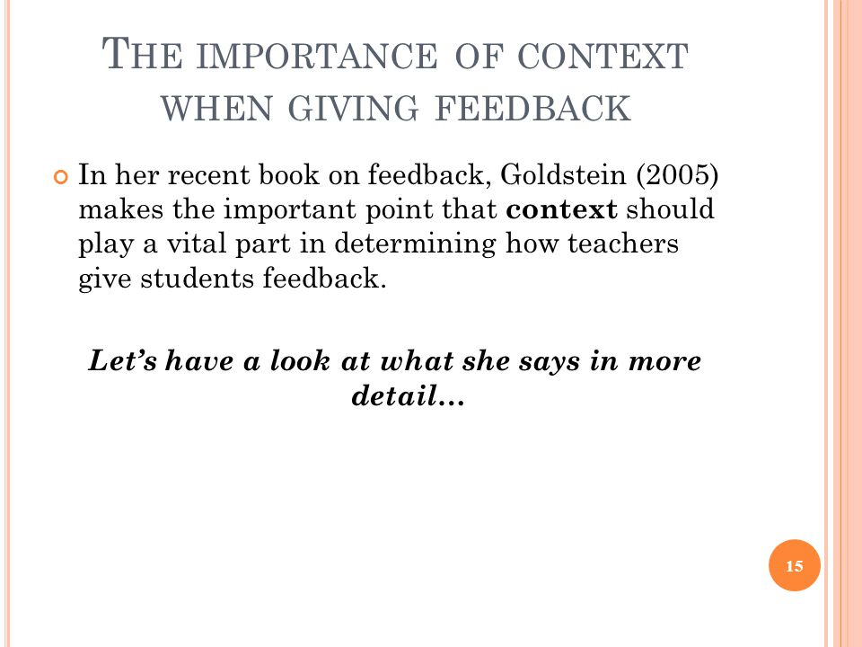 T HE IMPORTANCE OF CONTEXT WHEN GIVING FEEDBACK In her recent book on feedback, Goldstein (2005) makes the important point that context should play a vital part in determining how teachers give students feedback.