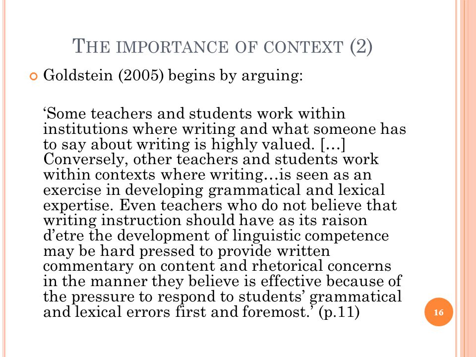 T HE IMPORTANCE OF CONTEXT (2) Goldstein (2005) begins by arguing: 'Some teachers and students work within institutions where writing and what someone has to say about writing is highly valued.