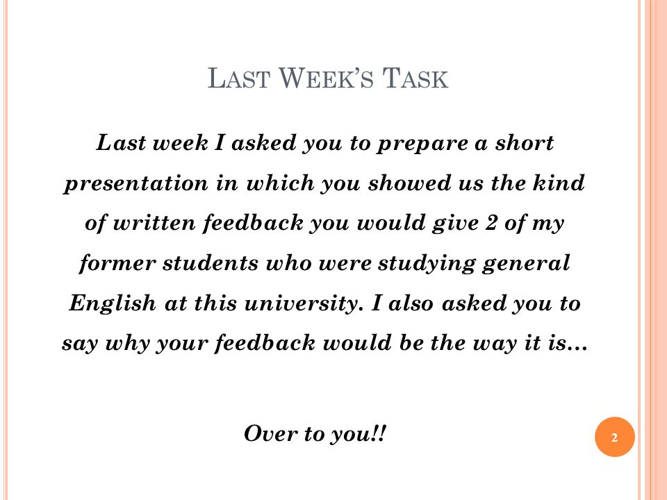 L AST W EEK ' S T ASK Last week I asked you to prepare a short presentation in which you showed us the kind of written feedback you would give 2 of my former students who were studying general English at this university.