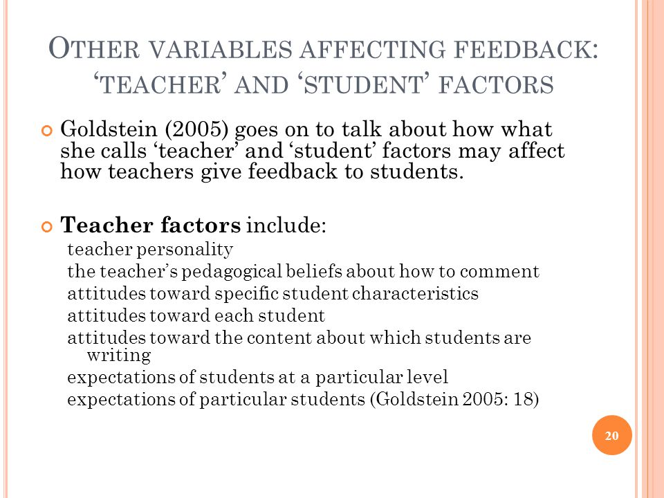 O THER VARIABLES AFFECTING FEEDBACK : ' TEACHER ' AND ' STUDENT ' FACTORS Goldstein (2005) goes on to talk about how what she calls 'teacher' and 'student' factors may affect how teachers give feedback to students.