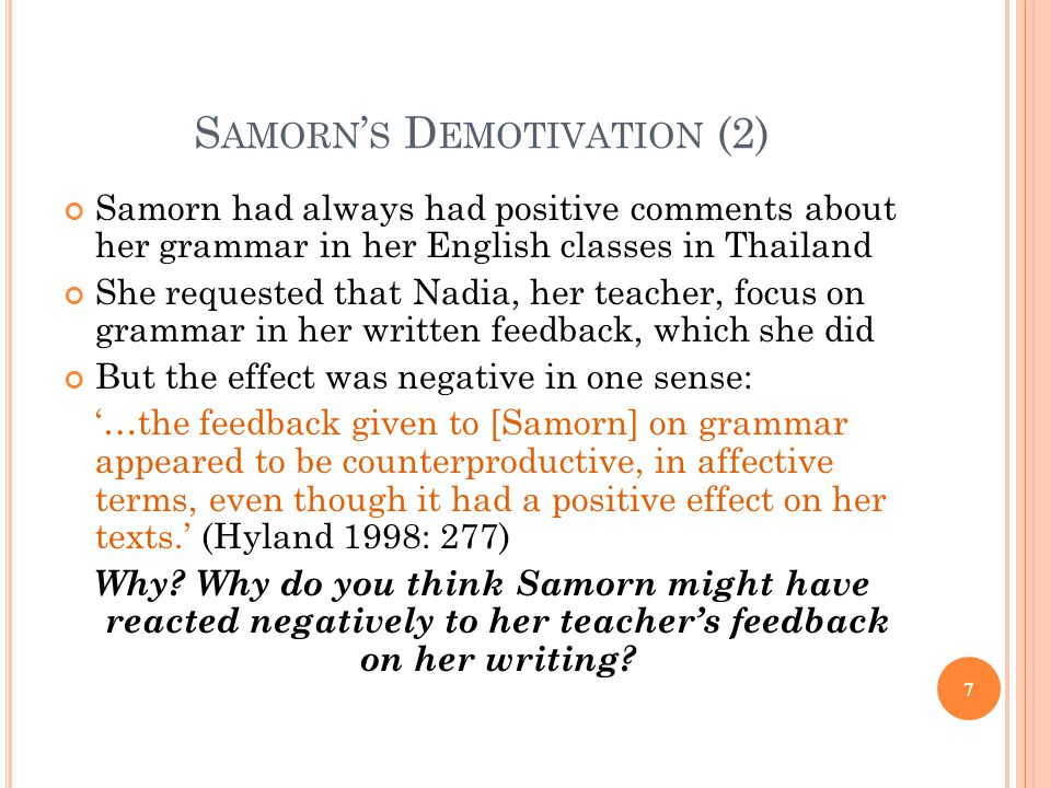 S AMORN ' S D EMOTIVATION (2) Samorn had always had positive comments about her grammar in her English classes in Thailand She requested that Nadia, her teacher, focus on grammar in her written feedback, which she did But the effect was negative in one sense: '…the feedback given to [Samorn] on grammar appeared to be counterproductive, in affective terms, even though it had a positive effect on her texts.' (Hyland 1998: 277) Why.