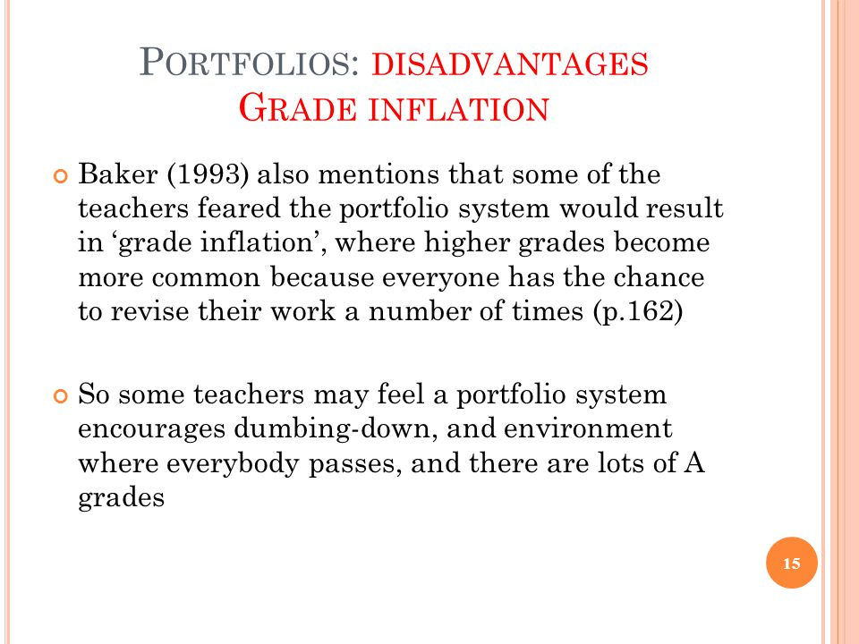 P ORTFOLIOS : DISADVANTAGES G RADE INFLATION Baker (1993) also mentions that some of the teachers feared the portfolio system would result in 'grade i