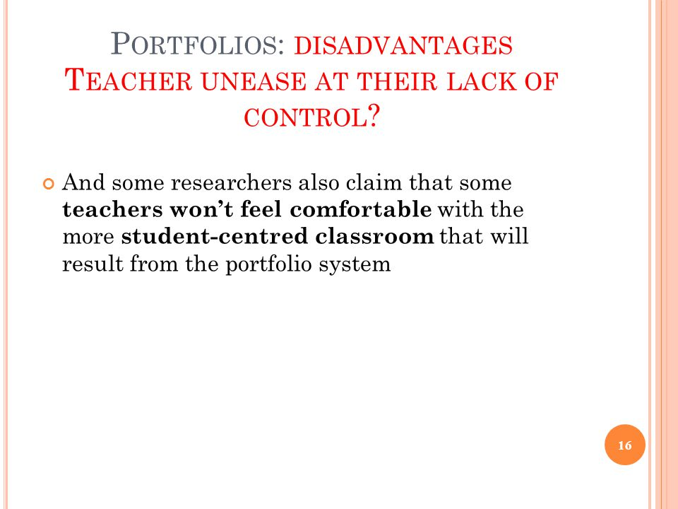 P ORTFOLIOS : DISADVANTAGES T EACHER UNEASE AT THEIR LACK OF CONTROL ? And some researchers also claim that some teachers won't feel comfortable with