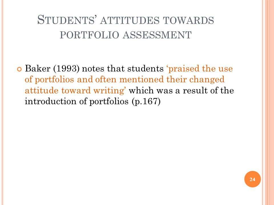 S TUDENTS ' ATTITUDES TOWARDS PORTFOLIO ASSESSMENT Baker (1993) notes that students 'praised the use of portfolios and often mentioned their changed a
