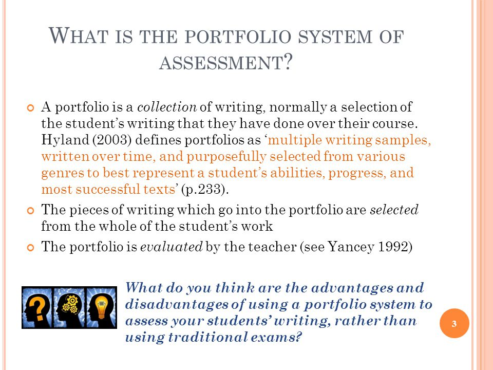 W HAT IS THE PORTFOLIO SYSTEM OF ASSESSMENT ? A portfolio is a collection of writing, normally a selection of the student's writing that they have don