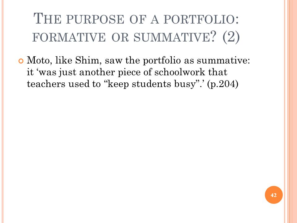 T HE PURPOSE OF A PORTFOLIO : FORMATIVE OR SUMMATIVE ? (2) Moto, like Shim, saw the portfolio as summative: it 'was just another piece of schoolwork t
