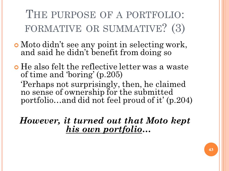 T HE PURPOSE OF A PORTFOLIO : FORMATIVE OR SUMMATIVE ? (3) Moto didn't see any point in selecting work, and said he didn't benefit from doing so He al