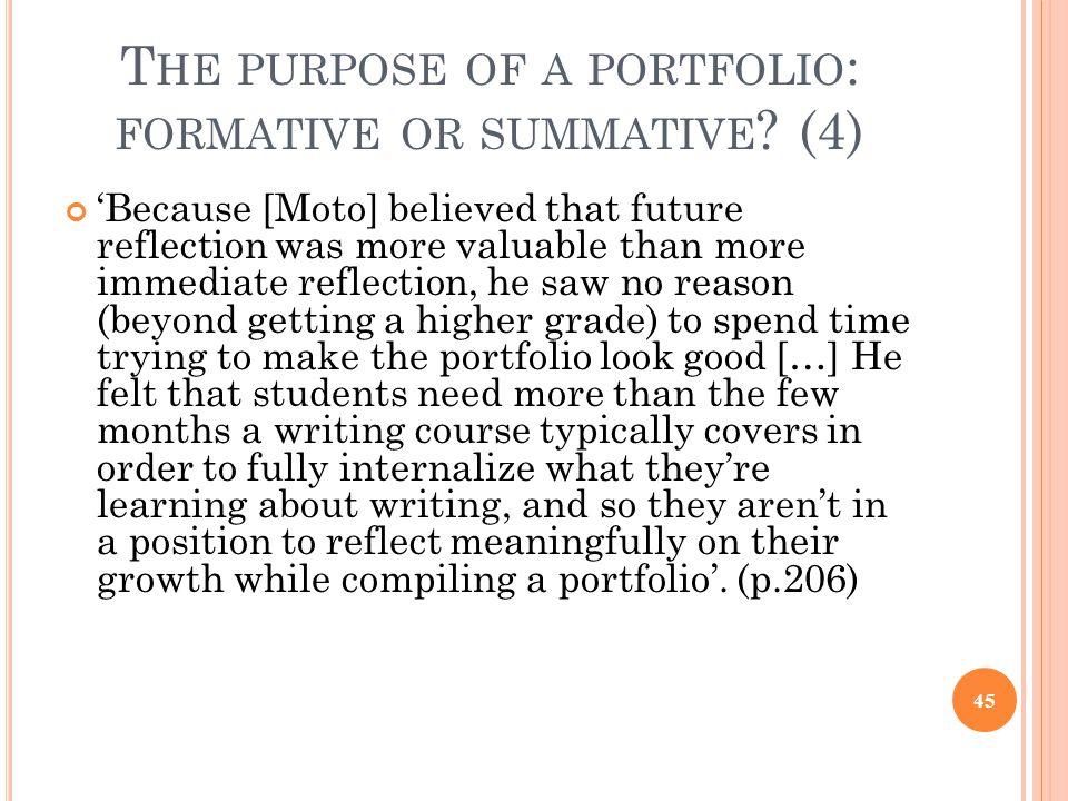 T HE PURPOSE OF A PORTFOLIO : FORMATIVE OR SUMMATIVE ? (4) 'Because [Moto] believed that future reflection was more valuable than more immediate refle