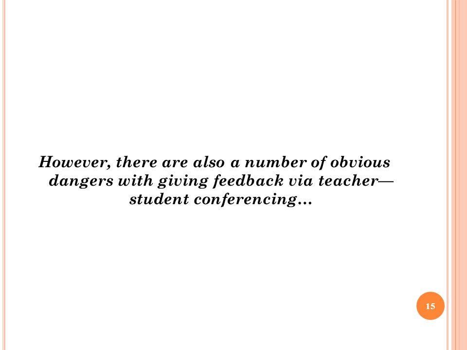 However, there are also a number of obvious dangers with giving feedback via teacher— student conferencing… 15