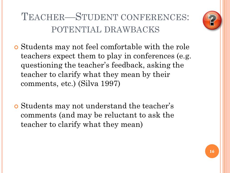 T EACHER —S TUDENT CONFERENCES : POTENTIAL DRAWBACKS Students may not feel comfortable with the role teachers expect them to play in conferences (e.g.