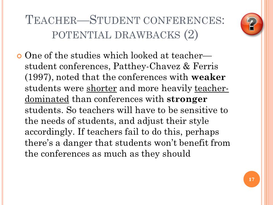 T EACHER —S TUDENT CONFERENCES : POTENTIAL DRAWBACKS (2) One of the studies which looked at teacher— student conferences, Patthey-Chavez & Ferris (1997), noted that the conferences with weaker students were shorter and more heavily teacher- dominated than conferences with stronger students.