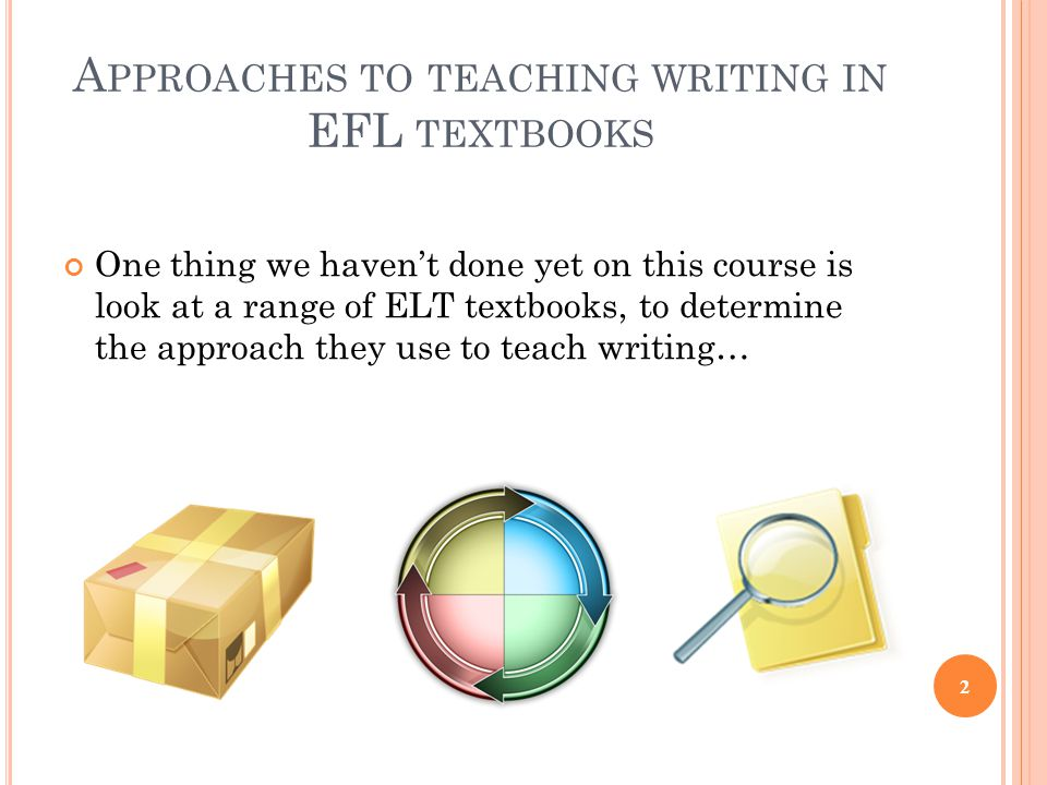 A PPROACHES TO TEACHING WRITING IN EFL TEXTBOOKS One thing we haven't done yet on this course is look at a range of ELT textbooks, to determine the approach they use to teach writing… 2