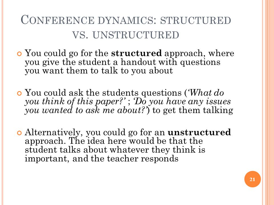 C ONFERENCE DYNAMICS : STRUCTURED VS. UNSTRUCTURED You could go for the structured approach, where you give the student a handout with questions you w
