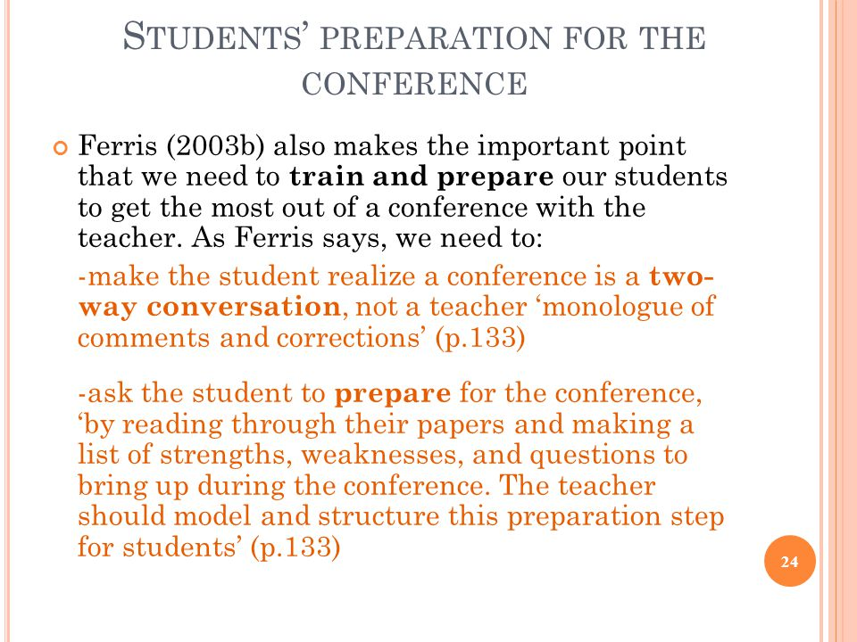 S TUDENTS ' PREPARATION FOR THE CONFERENCE Ferris (2003b) also makes the important point that we need to train and prepare our students to get the most out of a conference with the teacher.