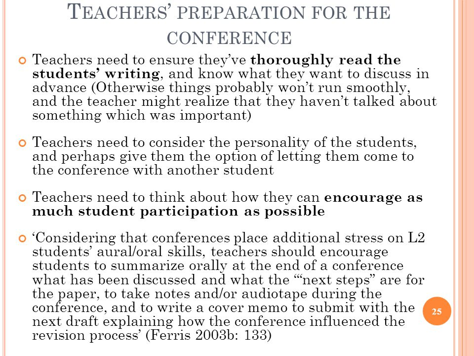 T EACHERS ' PREPARATION FOR THE CONFERENCE Teachers need to ensure they've thoroughly read the students' writing, and know what they want to discuss in advance (Otherwise things probably won't run smoothly, and the teacher might realize that they haven't talked about something which was important) Teachers need to consider the personality of the students, and perhaps give them the option of letting them come to the conference with another student Teachers need to think about how they can encourage as much student participation as possible 'Considering that conferences place additional stress on L2 students' aural/oral skills, teachers should encourage students to summarize orally at the end of a conference what has been discussed and what the ' next steps are for the paper, to take notes and/or audiotape during the conference, and to write a cover memo to submit with the next draft explaining how the conference influenced the revision process' (Ferris 2003b: 133) 25