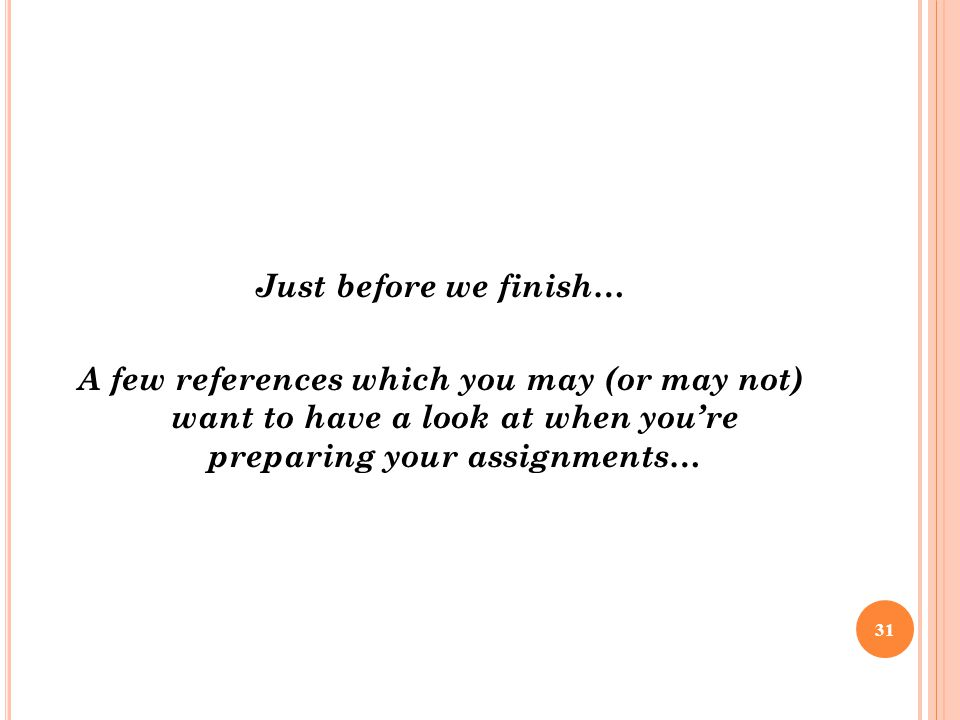 Just before we finish… A few references which you may (or may not) want to have a look at when you're preparing your assignments… 31