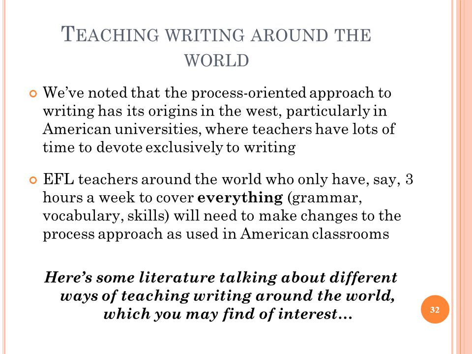 T EACHING WRITING AROUND THE WORLD We've noted that the process-oriented approach to writing has its origins in the west, particularly in American universities, where teachers have lots of time to devote exclusively to writing EFL teachers around the world who only have, say, 3 hours a week to cover everything (grammar, vocabulary, skills) will need to make changes to the process approach as used in American classrooms Here's some literature talking about different ways of teaching writing around the world, which you may find of interest… 32