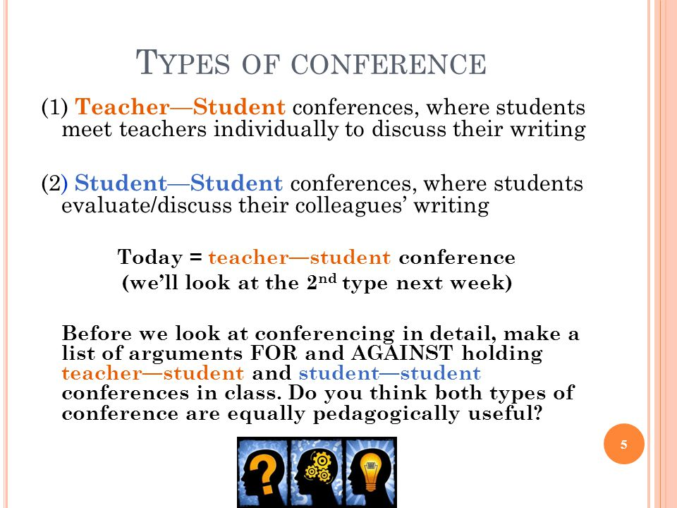 T YPES OF CONFERENCE (1) Teacher—Student conferences, where students meet teachers individually to discuss their writing (2) Student—Student conferences, where students evaluate/discuss their colleagues' writing Today = teacher—student conference (we'll look at the 2 nd type next week) Before we look at conferencing in detail, make a list of arguments FOR and AGAINST holding teacher—student and student—student conferences in class.