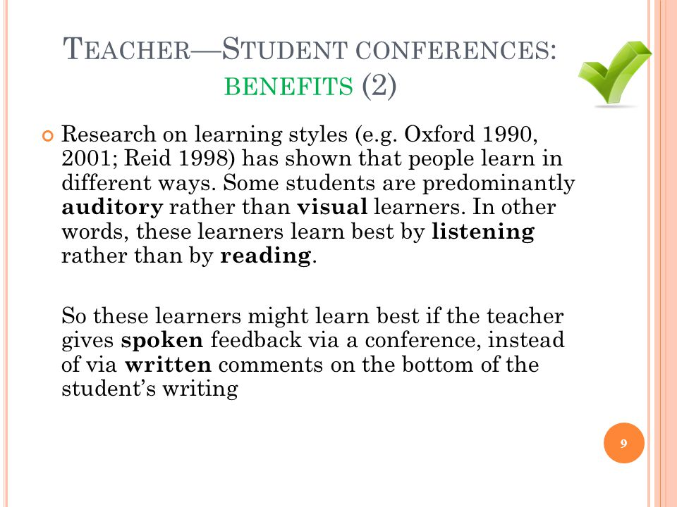 T EACHER —S TUDENT CONFERENCES : BENEFITS (2) Research on learning styles (e.g. Oxford 1990, 2001; Reid 1998) has shown that people learn in different