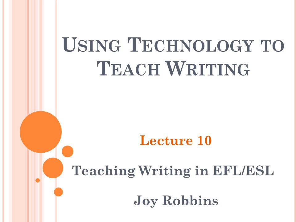 U SING T ECHNOLOGY TO T EACH W RITING Lecture 10 Teaching Writing in EFL/ESL Joy Robbins
