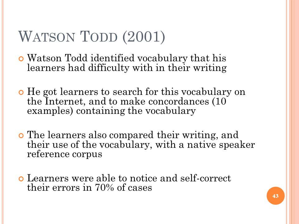 W ATSON T ODD (2001) Watson Todd identified vocabulary that his learners had difficulty with in their writing He got learners to search for this vocabulary on the Internet, and to make concordances (10 examples) containing the vocabulary The learners also compared their writing, and their use of the vocabulary, with a native speaker reference corpus Learners were able to notice and self-correct their errors in 70% of cases 43