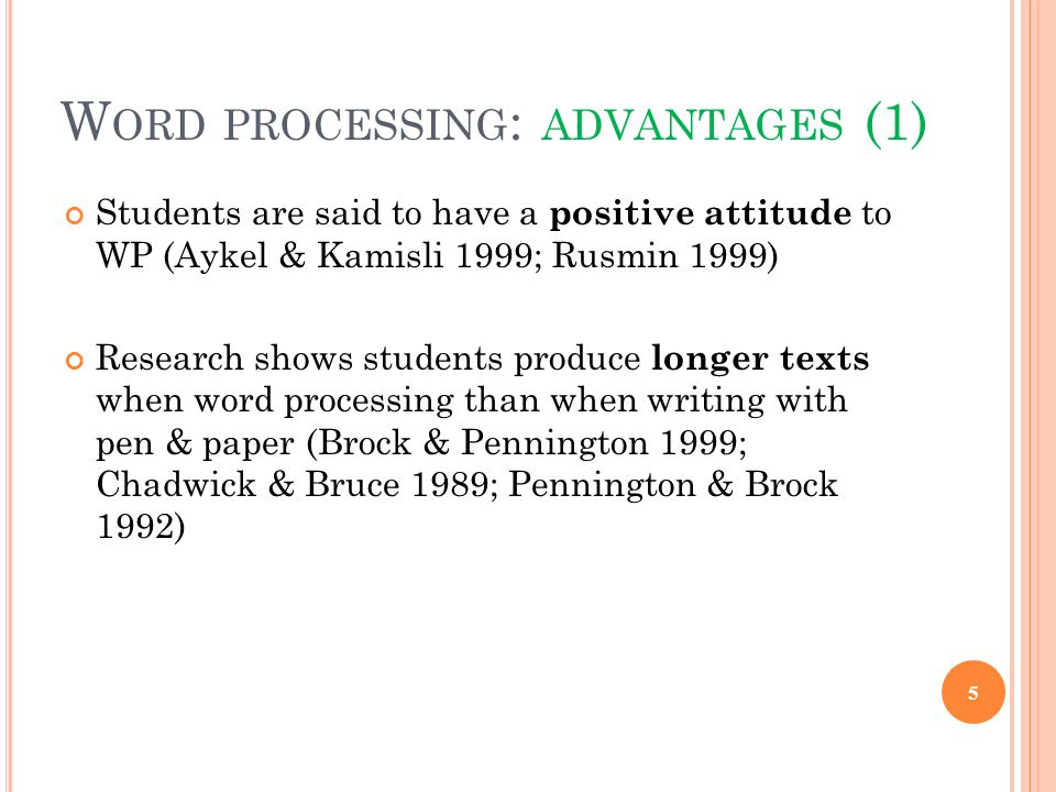 W ORD PROCESSING : ADVANTAGES (1) Students are said to have a positive attitude to WP (Aykel & Kamisli 1999; Rusmin 1999) Research shows students produce longer texts when word processing than when writing with pen & paper (Brock & Pennington 1999; Chadwick & Bruce 1989; Pennington & Brock 1992) 5