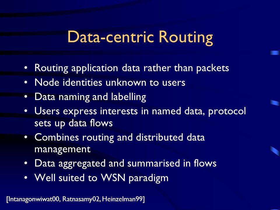 Data-centric Routing Routing application data rather than packets Node identities unknown to users Data naming and labelling Users express interests in named data, protocol sets up data flows Combines routing and distributed data management Data aggregated and summarised in flows Well suited to WSN paradigm [Intanagonwiwat00, Ratnasamy02, Heinzelman99]