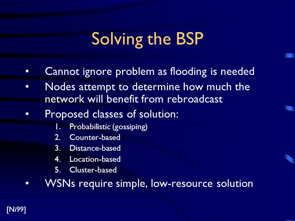 Solving the BSP Cannot ignore problem as flooding is needed Nodes attempt to determine how much the network will benefit from rebroadcast Proposed classes of solution: 1.Probabilistic (gossiping) 2.Counter-based 3.Distance-based 4.Location-based 5.Cluster-based WSNs require simple, low-resource solution [Ni99]